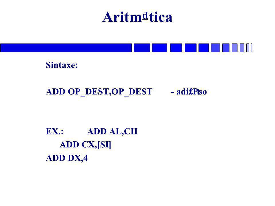 Aritm₫tica Sintaxe: ADD OP_DEST,OP_DEST - adi₤₧o EX.: ADD AL,CH ADD CX,[SI] ADD DX,4