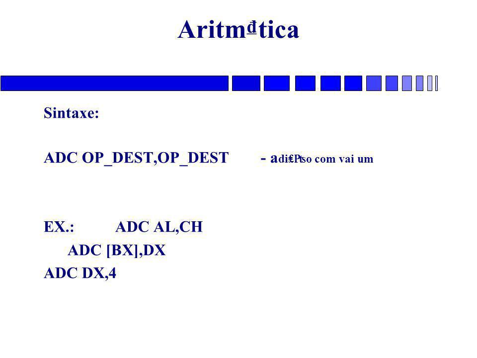 Aritm₫tica Sintaxe: ADC OP_DEST,OP_DEST - a di₤₧o com vai um EX.: ADC AL,CH ADC [BX],DX ADC DX,4