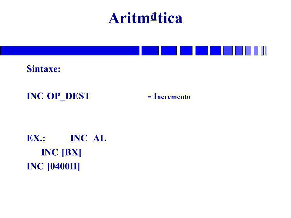 Aritm₫tica Sintaxe: INC OP_DEST - I ncremento EX.: INC AL INC [BX] INC [0400H]
