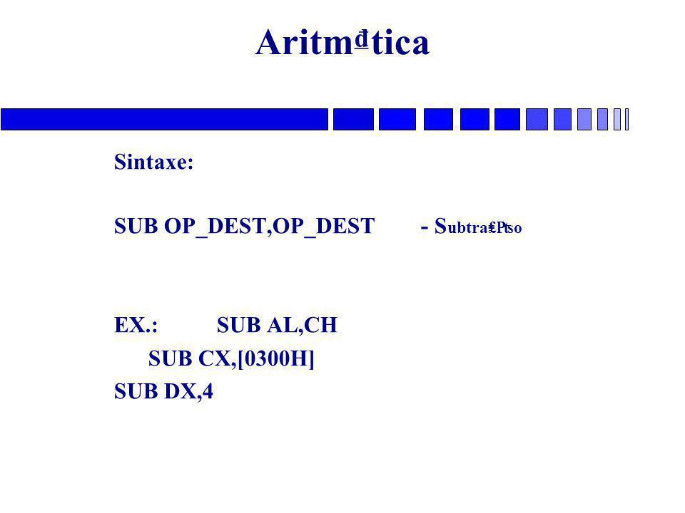 Aritm₫tica Sintaxe: SUB OP_DEST,OP_DEST - S ubtra₤₧o EX.: SUB AL,CH SUB CX,[0300H] SUB DX,4