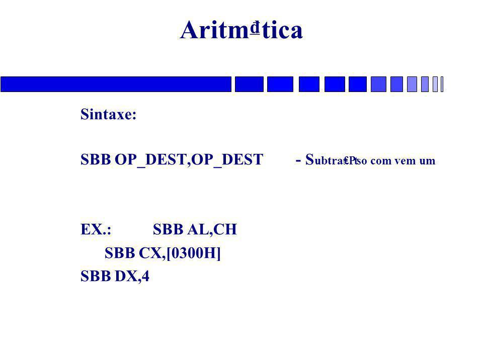 Aritm₫tica Sintaxe: SBB OP_DEST,OP_DEST - S ubtra₤₧o com vem um EX.: SBB AL,CH SBB CX,[0300H] SBB DX,4