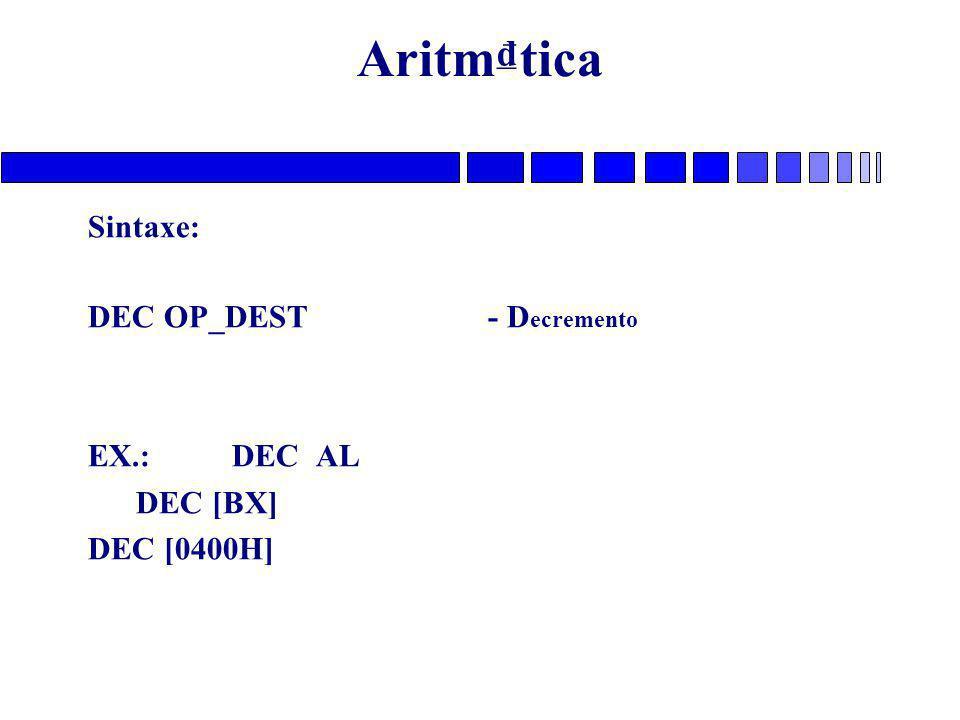 Aritm₫tica Sintaxe: DEC OP_DEST - D ecremento EX.: DEC AL DEC [BX] DEC [0400H]