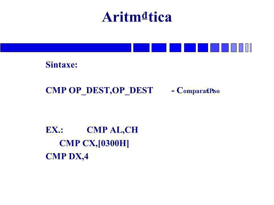 Aritm₫tica Sintaxe: CMP OP_DEST,OP_DEST - C ompara₤₧o EX.: CMP AL,CH CMP CX,[0300H] CMP DX,4
