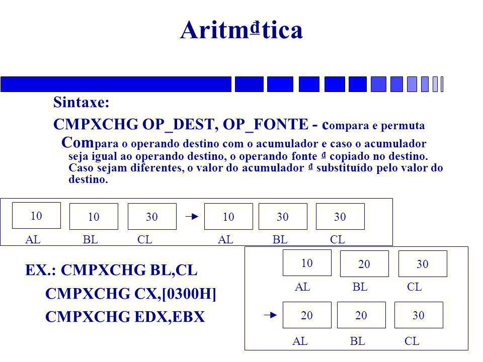 Aritm₫tica Sintaxe: CMPXCHG OP_DEST, OP_FONTE - c ompara e permuta Com para o operando destino com o acumulador e caso o acumulador seja igual ao oper