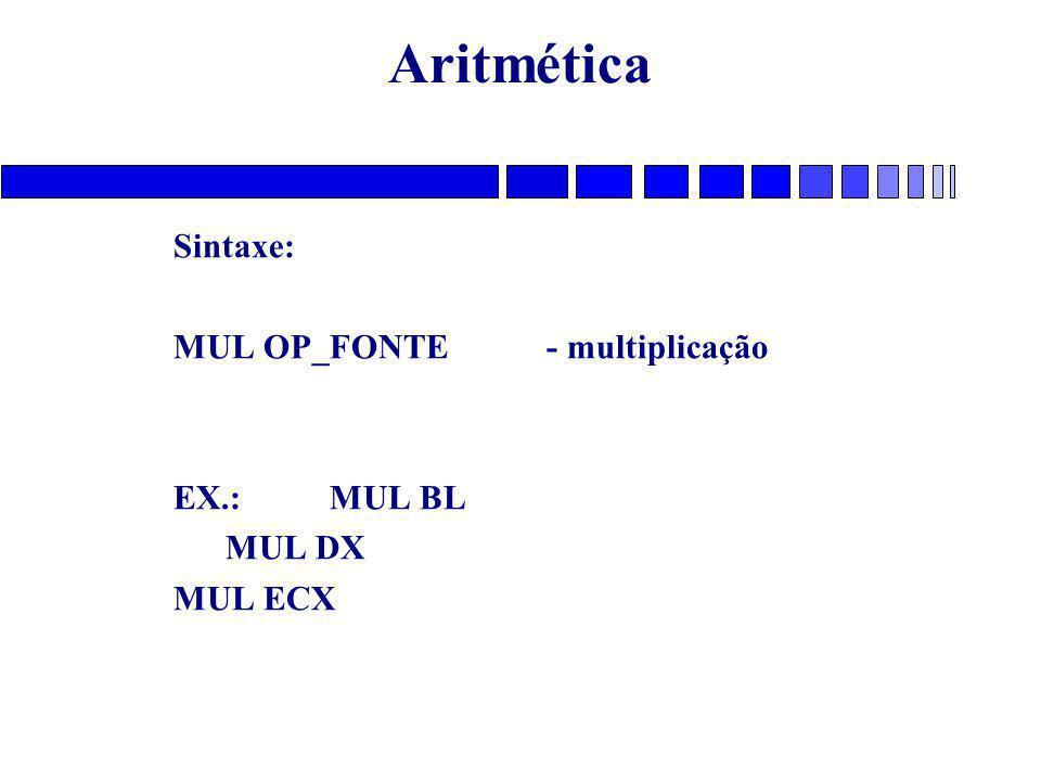 Aritmética Sintaxe: MUL OP_FONTE - multiplicação EX.: MUL BL MUL DX MUL ECX