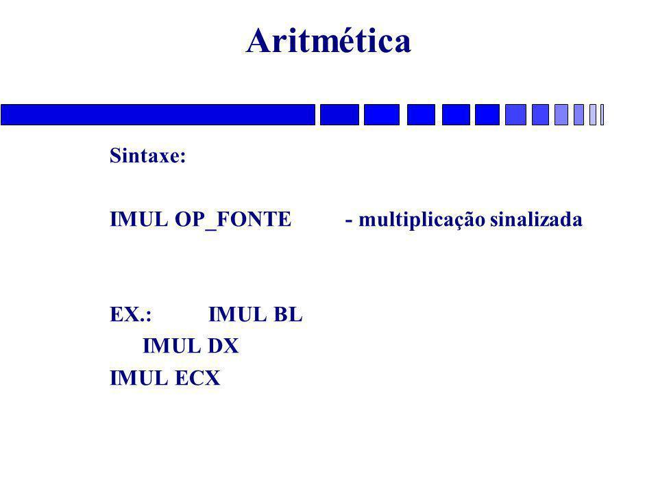 Aritmética Sintaxe: IMUL OP_FONTE - multiplicação sinalizada EX.: IMUL BL IMUL DX IMUL ECX