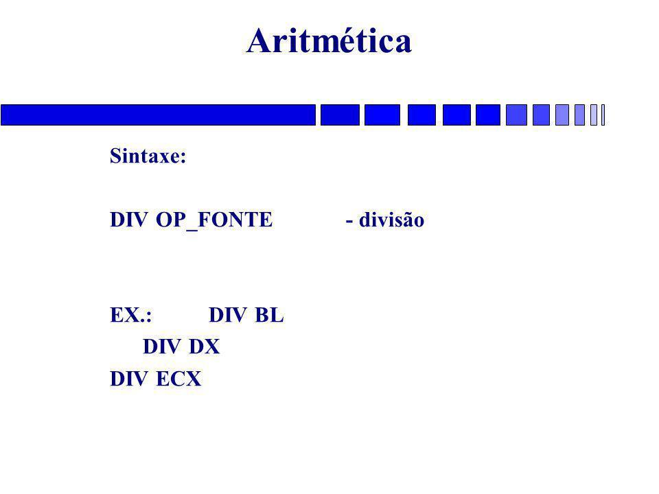 Aritmética Sintaxe: DIV OP_FONTE - divisão EX.: DIV BL DIV DX DIV ECX