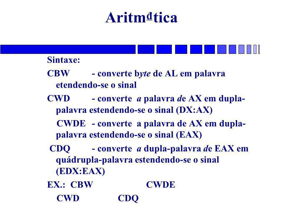Aritm₫tica Sintaxe: CBW - converte byte de AL em palavra etendendo-se o sinal CWD - converte a palavra de AX em dupla- palavra estendendo-se o sinal (DX:AX) CWDE - converte a palavra de AX em dupla- palavra estendendo-se o sinal (EAX) CDQ - converte a dupla-palavra de EAX em quádrupla-palavra estendendo-se o sinal (EDX:EAX) EX.: CBWCWDE CWDCDQ