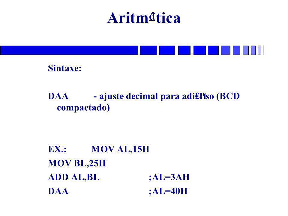 Aritm₫tica Sintaxe: DAA - ajuste decimal para adi₤₧o (BCD compactado) EX.: MOV AL,15H MOV BL,25H ADD AL,BL;AL=3AH DAA;AL=40H