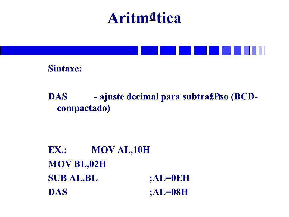 Aritm₫tica Sintaxe: DAS - ajuste decimal para subtra₤₧o (BCD- compactado) EX.: MOV AL,10H MOV BL,02H SUB AL,BL;AL=0EH DAS;AL=08H