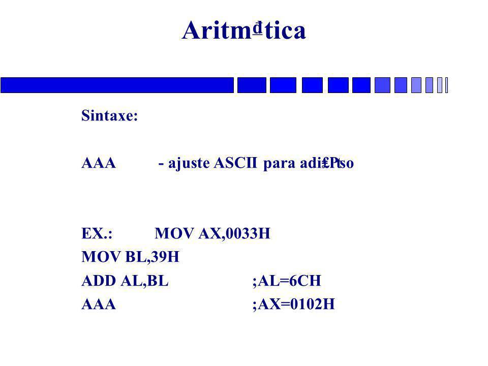 Aritm₫tica Sintaxe: AAA - ajuste ASCII para adi₤₧o EX.: MOV AX,0033H MOV BL,39H ADD AL,BL;AL=6CH AAA;AX=0102H