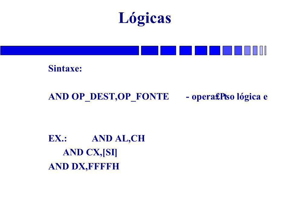 Lógicas Sintaxe: AND OP_DEST,OP_FONTE - opera₤₧o lógica e EX.: AND AL,CH AND CX,[SI] AND DX,FFFFH