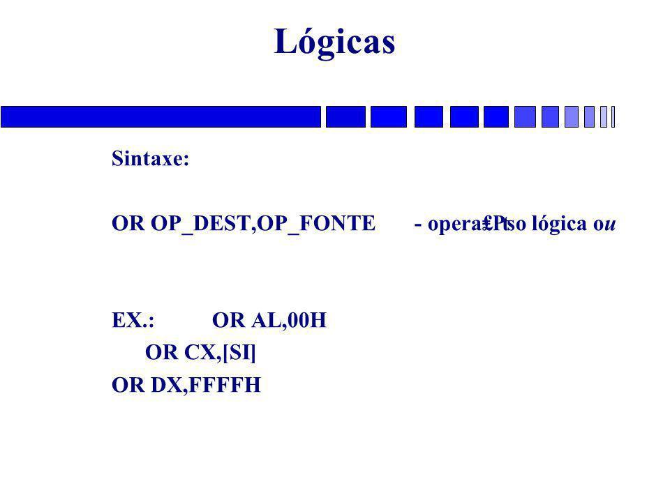 Lógicas Sintaxe: OR OP_DEST,OP_FONTE - opera₤₧o lógica ou EX.: OR AL,00H OR CX,[SI] OR DX,FFFFH