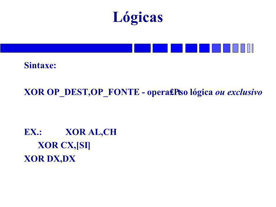 Lógicas Sintaxe: XOR OP_DEST,OP_FONTE - opera₤₧o lógica ou exclusivo EX.: XOR AL,CH XOR CX,[SI] XOR DX,DX