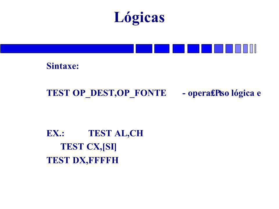 Lógicas Sintaxe: TEST OP_DEST,OP_FONTE - opera₤₧o lógica e EX.: TEST AL,CH TEST CX,[SI] TEST DX,FFFFH