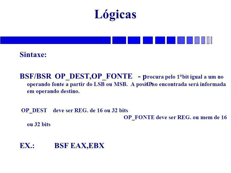 Lógicas Sintaxe: BSF/BSR OP_DEST,OP_FONTE - p rocura pelo 1°bit igual a um no operando fonte a partir do LSB ou MSB.