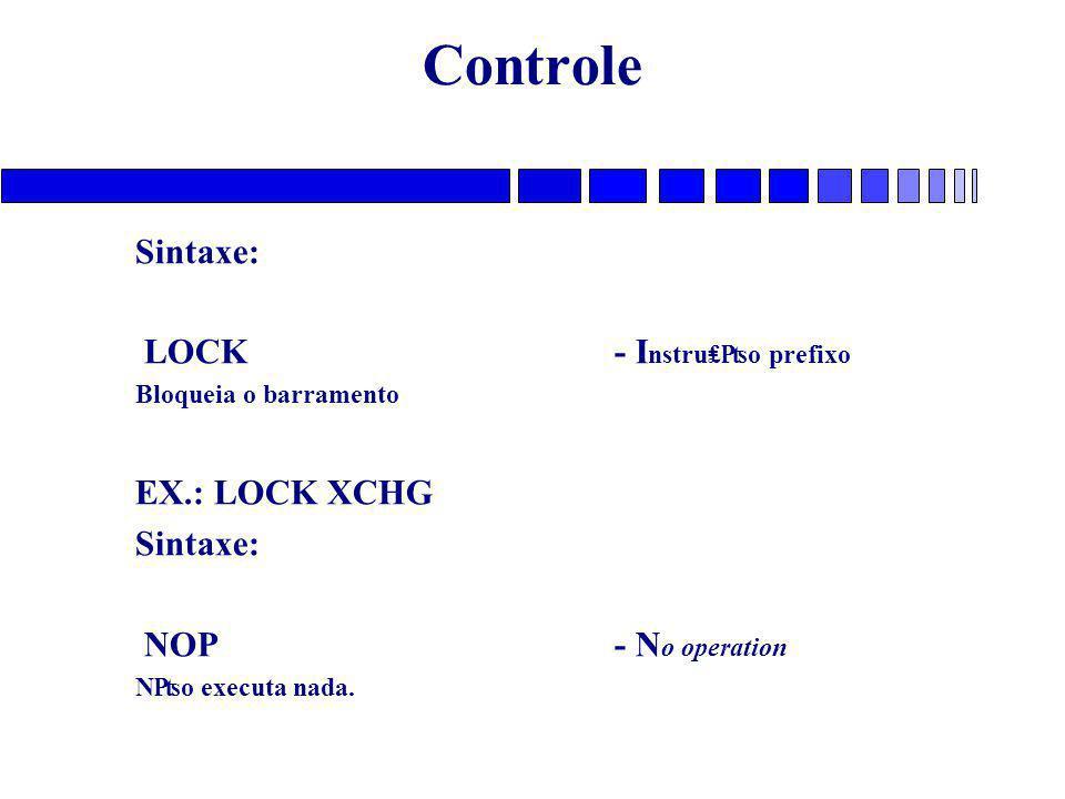 Controle Sintaxe: LOCK- I nstru₤₧o prefixo Bloqueia o barramento EX.: LOCK XCHG Sintaxe: NOP- N o operation N₧o executa nada.