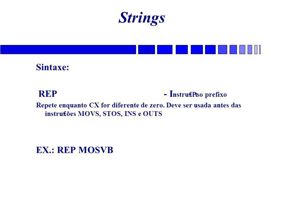 Strings Sintaxe: REP- I nstru₤₧o prefixo Repete enquanto CX for diferente de zero. Deve ser usada antes das instru₤ões MOVS, STOS, INS e OUTS EX.: REP