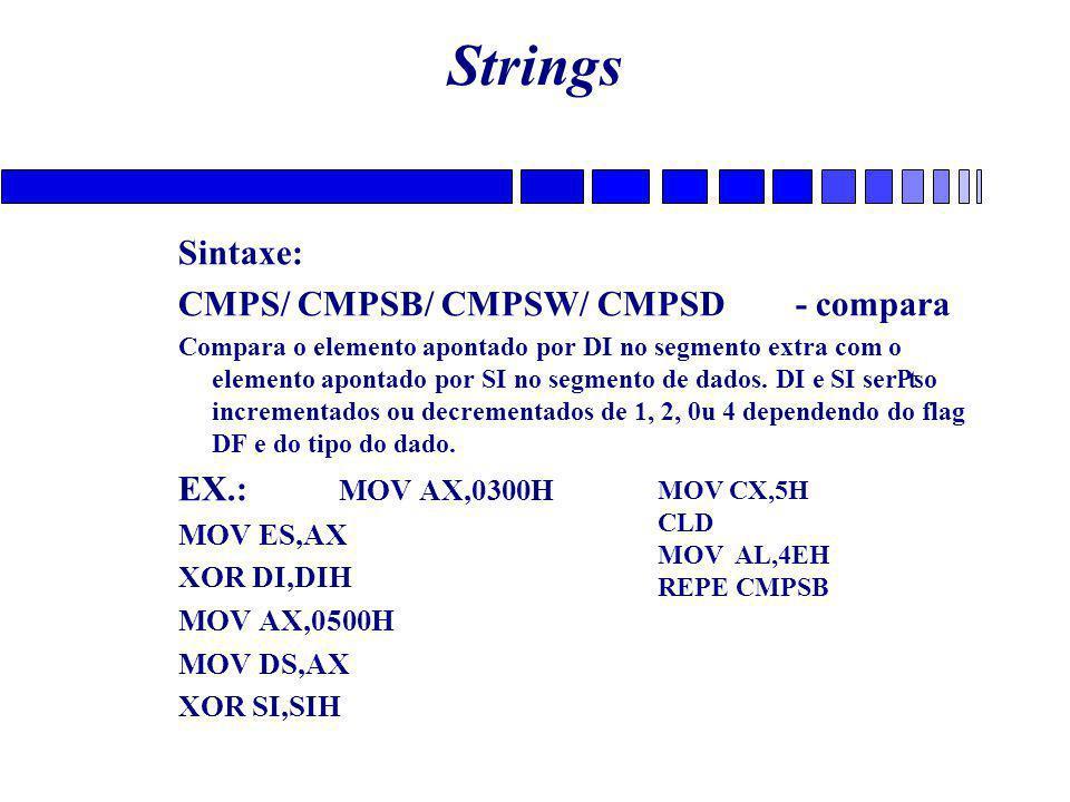 Strings Sintaxe: CMPS/ CMPSB/ CMPSW/ CMPSD - compara Compara o elemento apontado por DI no segmento extra com o elemento apontado por SI no segmento de dados.
