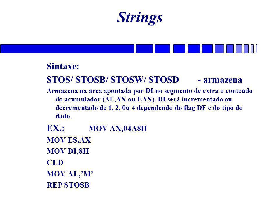 Strings Sintaxe: STOS/ STOSB/ STOSW/ STOSD - armazena Armazena na área apontada por DI no segmento de extra o conteúdo do acumulador (AL,AX ou EAX).