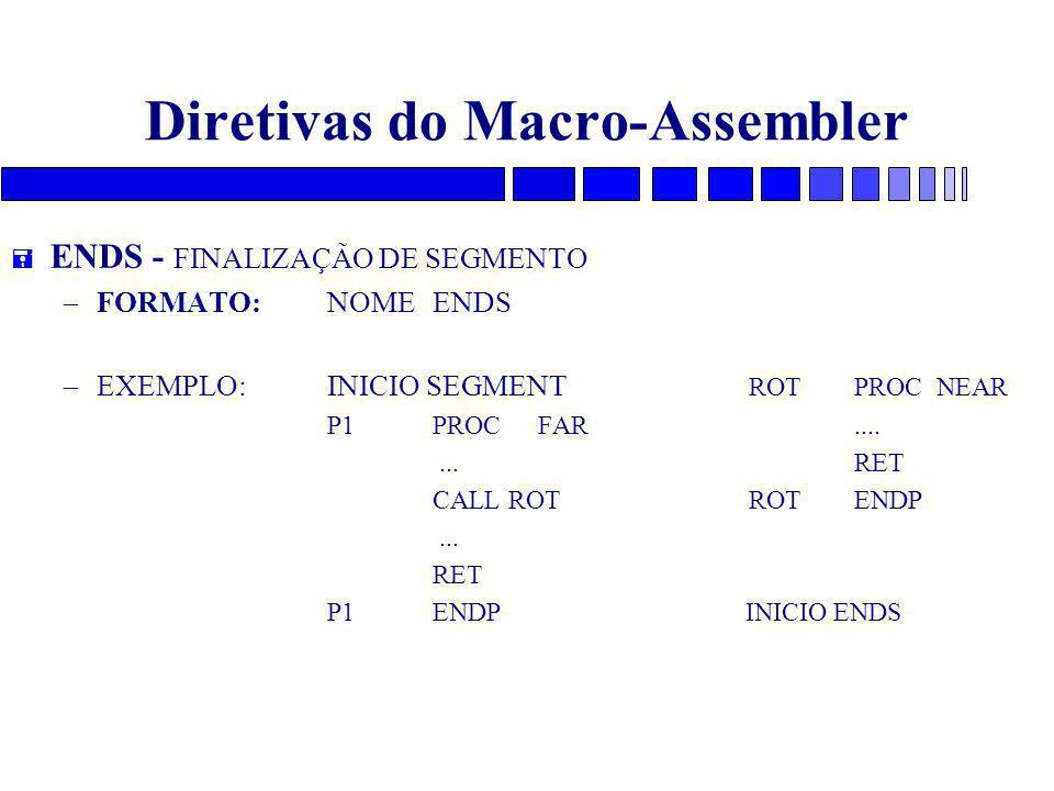 Diretivas do Macro-Assembler = ENDS - FINALIZAÇÃO DE SEGMENTO – FORMATO: NOME ENDS – EXEMPLO: INICIO SEGMENT ROTPROC NEAR P1 PROCFAR.......RET CALL ROTROTENDP...