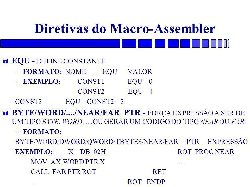 Diretivas do Macro-Assembler = EQU - DEFINE CONSTANTE – FORMATO: NOME EQUVALOR – EXEMPLO: CONST1EQU 0 CONST2 EQU 4 CONST3 EQU CONST2 + 3 = BYTE/WORD/..../NEAR/FAR PTR - FORÇA EXPRESSÃO A SER DE UM TIPO BYTE, WORD,....OU GERAR UM CÓDIGO DO TIPO NEAR OU FAR.
