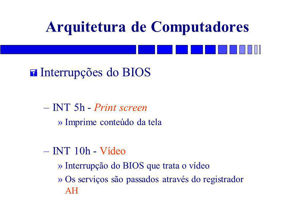 Arquitetura de Computadores = Interrupções do BIOS –INT 5h - Print screen »Imprime conteúdo da tela –INT 10h - Vídeo »Interrupção do BIOS que trata o vídeo »Os serviços são passados através do registrador AH