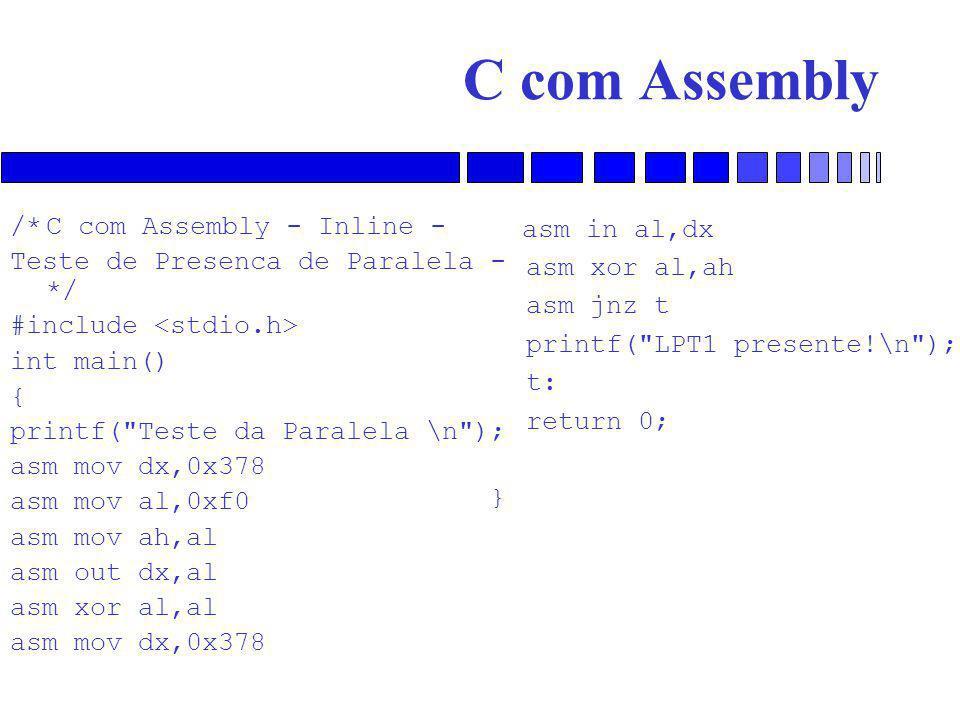 C com Assembly /*C com Assembly - Inline - Teste de Presenca de Paralela - */ #include int main() { printf( Teste da Paralela \n ); asm mov dx,0x378 asm mov al,0xf0 asm mov ah,al asm out dx,al asm xor al,al asm mov dx,0x378 asm in al,dx asm xor al,ah asm jnz t printf( LPT1 presente!\n ); t: return 0; }