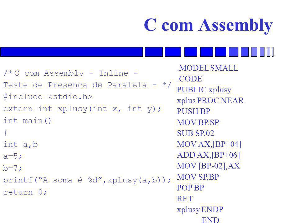 C com Assembly /*C com Assembly - Inline - Teste de Presenca de Paralela - */ #include extern int xplusy(int x, int y); int main() { int a,b a=5; b=7; printf( A soma é %d ,xplusy(a,b)); return 0;.MODEL SMALL.CODE PUBLIC xplusy xplus PROC NEAR PUSH BP MOV BP,SP SUB SP,02 MOV AX,[BP+04] ADD AX,[BP+06] MOV [BP-02],AX MOV SP,BP POP BP RET xplusy ENDP END