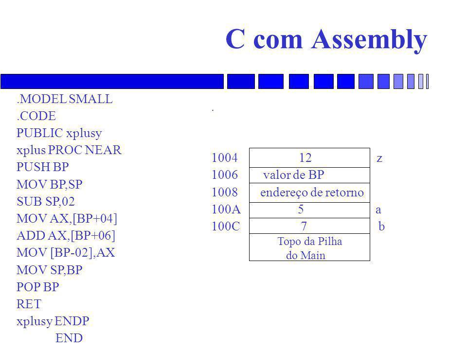C com Assembly.MODEL SMALL.CODE PUBLIC xplusy xplus PROC NEAR PUSH BP MOV BP,SP SUB SP,02 MOV AX,[BP+04] ADD AX,[BP+06] MOV [BP-02],AX MOV SP,BP POP BP RET xplusy ENDP END.
