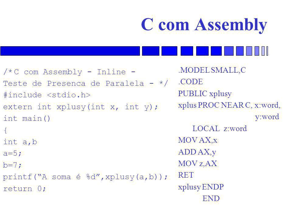 C com Assembly /*C com Assembly - Inline - Teste de Presenca de Paralela - */ #include extern int xplusy(int x, int y); int main() { int a,b a=5; b=7; printf( A soma é %d ,xplusy(a,b)); return 0;.MODEL SMALL,C.CODE PUBLIC xplusy xplus PROC NEAR C, x:word, y:word LOCAL z:word MOV AX,x ADD AX,y MOV z,AX RET xplusy ENDP END