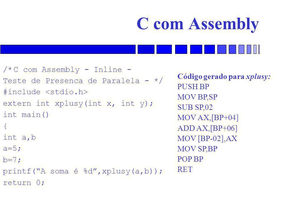 C com Assembly /*C com Assembly - Inline - Teste de Presenca de Paralela - */ #include extern int xplusy(int x, int y); int main() { int a,b a=5; b=7; printf( A soma é %d ,xplusy(a,b)); return 0; Código gerado para xplusy: PUSH BP MOV BP,SP SUB SP,02 MOV AX,[BP+04] ADD AX,[BP+06] MOV [BP-02],AX MOV SP,BP POP BP RET