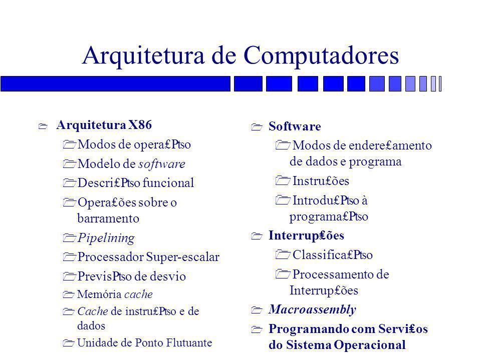 Arquitetura de Computadores 1 Software 1 Modos de endere₤amento de dados e programa 1 Instru₤ões 1 Introdu₤₧o à programa₤₧o 1 Interrup₤ões 1 Classifica₤₧o 1 Processamento de Interrup₤ões 1 Macroassembly 1 Programando com Servi₤os do Sistema Operacional 1 Arquitetura X86 1 Modos de opera₤₧o 1 Modelo de software 1 Descri₤₧o funcional 1 Opera₤ões sobre o barramento 1 Pipelining 1 Processador Super-escalar 1 Previs₧o de desvio 1 Memória cache 1 Cache de instru₤₧o e de dados 1 Unidade de Ponto Flutuante
