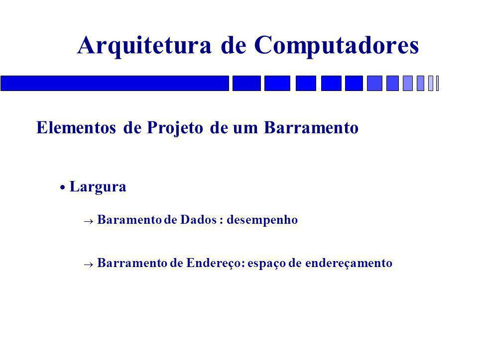 Arquitetura de Computadores Elementos de Projeto de um Barramento  Largura  Baramento de Dados : desempenho  Barramento de Endereço: espaço de endereçamento