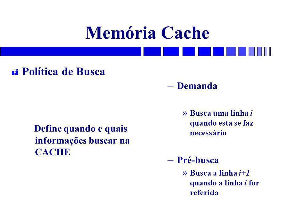 Memória Cache = Política de Busca Define quando e quais informações buscar na CACHE – Demanda » Busca uma linha i quando esta se faz necessário – Pré-busca » Busca a linha i+1 quando a linha i for referida