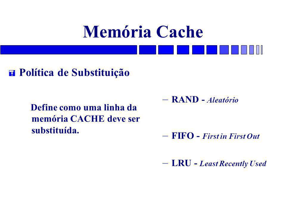 Memória Cache = Política de Substituição Define como uma linha da memória CACHE deve ser substituída. – RAND - Aleatório – FIFO - First in First Out –