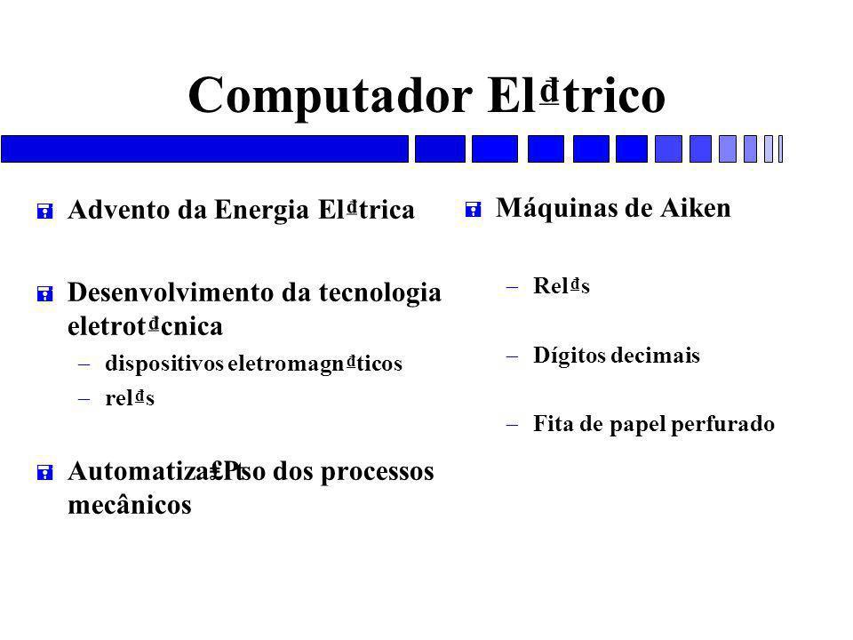 Computador El₫trico = Advento da Energia El₫trica = Desenvolvimento da tecnologia eletrot₫cnica – dispositivos eletromagn₫ticos – rel₫s = Automatiza₤₧o dos processos mecânicos = Máquinas de Aiken – Rel₫s – Dígitos decimais – Fita de papel perfurado