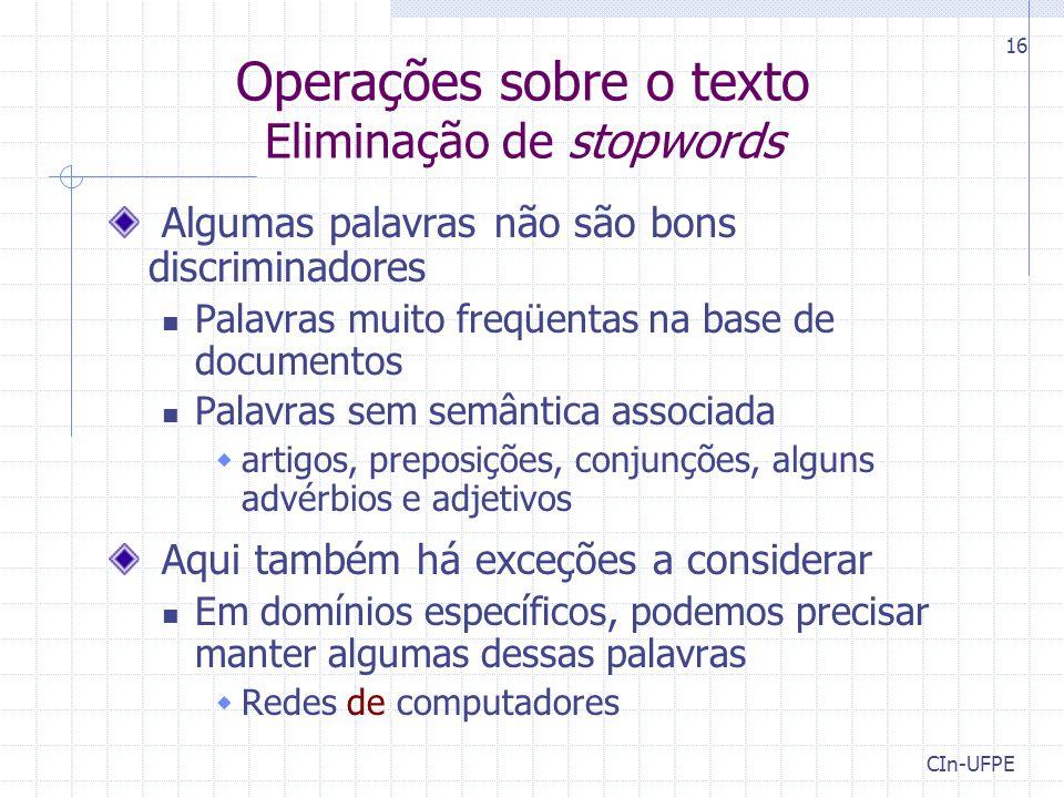CIn-UFPE 16 Operações sobre o texto Eliminação de stopwords Algumas palavras não são bons discriminadores Palavras muito freqüentas na base de documen