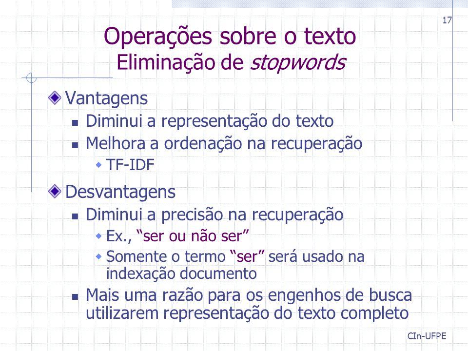 CIn-UFPE 17 Operações sobre o texto Eliminação de stopwords Vantagens Diminui a representação do texto Melhora a ordenação na recuperação  TF-IDF Des