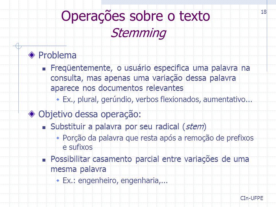 CIn-UFPE 18 Operações sobre o texto Stemming Problema Freqüentemente, o usuário especifica uma palavra na consulta, mas apenas uma variação dessa pala