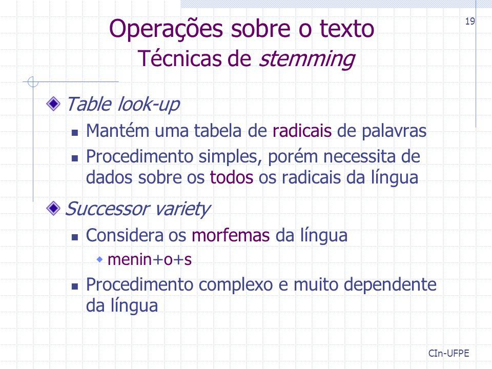 CIn-UFPE 19 Operações sobre o texto Técnicas de stemming Table look-up Mantém uma tabela de radicais de palavras Procedimento simples, porém necessita