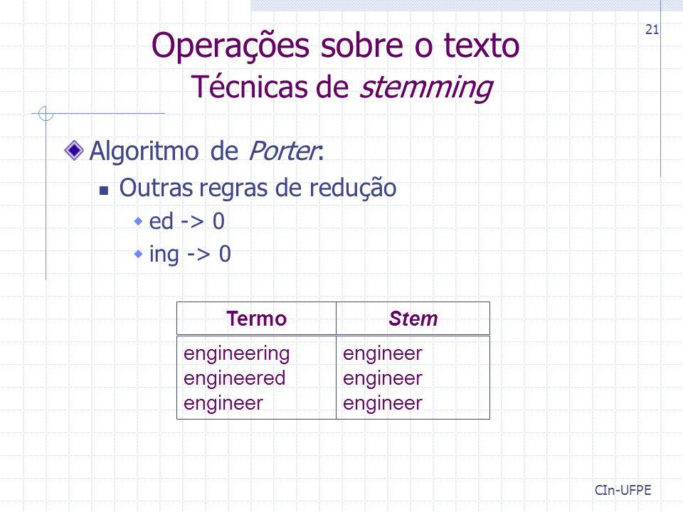 CIn-UFPE 21 Operações sobre o texto Técnicas de stemming engineer engineer engineer engineering engineered engineer TermoStem Algoritmo de Porter: Out
