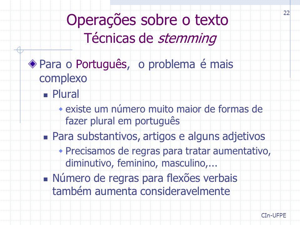 CIn-UFPE 22 Operações sobre o texto Técnicas de stemming Para o Português, o problema é mais complexo Plural  existe um número muito maior de formas