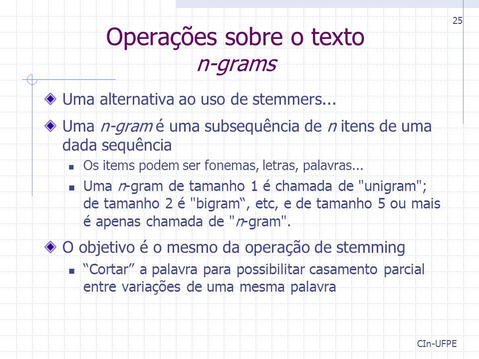 Operações sobre o texto n-grams Uma alternativa ao uso de stemmers... Uma n-gram é uma subsequência de n itens de uma dada sequência Os items podem se