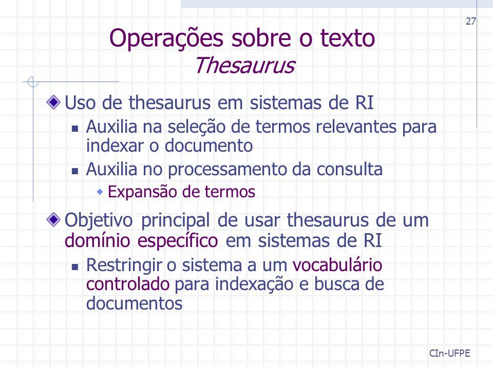 CIn-UFPE 27 Operações sobre o texto Thesaurus Uso de thesaurus em sistemas de RI Auxilia na seleção de termos relevantes para indexar o documento Auxi