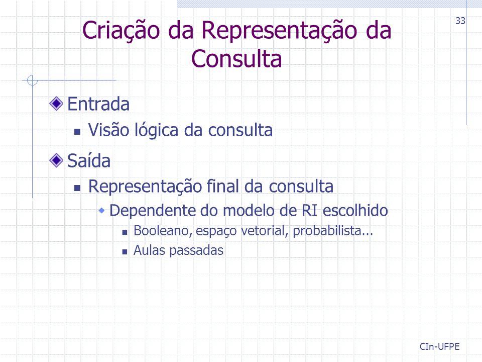 CIn-UFPE 33 Criação da Representação da Consulta Entrada Visão lógica da consulta Saída Representação final da consulta  Dependente do modelo de RI e