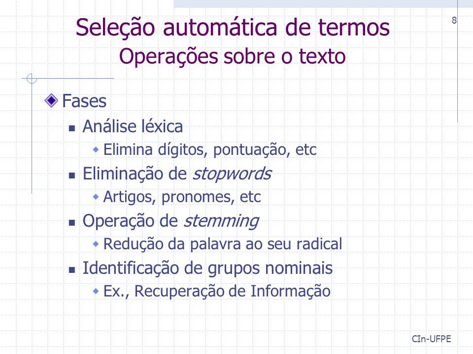 CIn-UFPE 8 Seleção automática de termos Operações sobre o texto Fases Análise léxica  Elimina dígitos, pontuação, etc Eliminação de stopwords  Artig