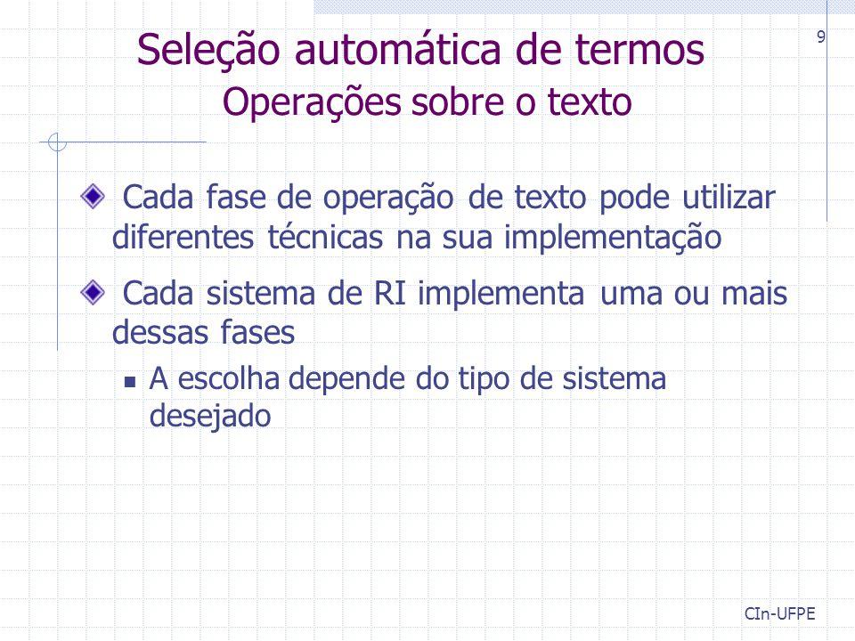 CIn-UFPE 9 Seleção automática de termos Operações sobre o texto Cada fase de operação de texto pode utilizar diferentes técnicas na sua implementação