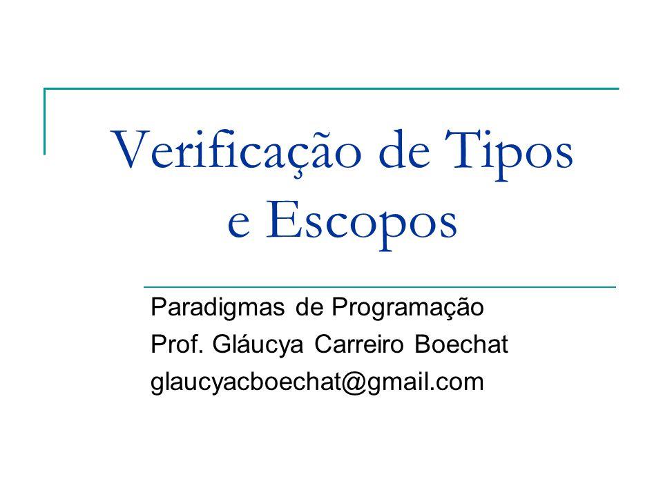 Verificação de Tipos e Escopos Paradigmas de Programação Prof. Gláucya Carreiro Boechat glaucyacboechat@gmail.com