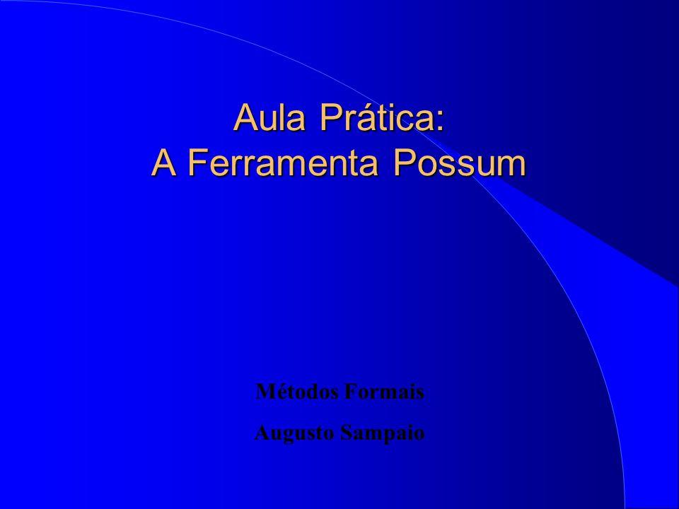 Aula Prática: A Ferramenta Possum Métodos Formais Augusto Sampaio